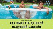 Советы родителям: как выбрать детский надувной бассейн