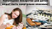Популярное лекарство для детей может быть смертельно опасным! Рекомендации врача-терапевта